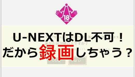 【U-NEXT録画】アダルト動画はダウンロードできないから裏技を使うよ!