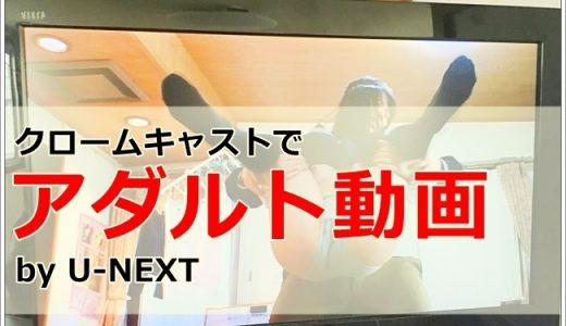 【U-NEXT】クロームキャストを使ってアダルト動画見る方法!