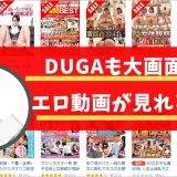 DUGAも大画面でエロ動画が見れるよ!!