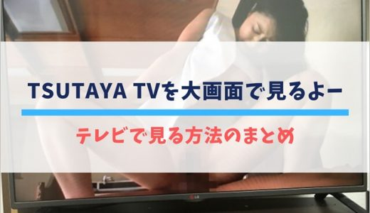 TSUTAYA TVをテレビで見る方法まとめ。視聴方法によって画質が変わるから注意して!